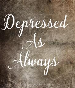 Poster: Depressed As Always