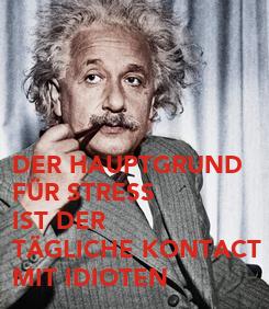 Poster: DER HAUPTGRUND FÜR STRESS IST DER TÄGLICHE KONTACT MIT IDIOTEN
