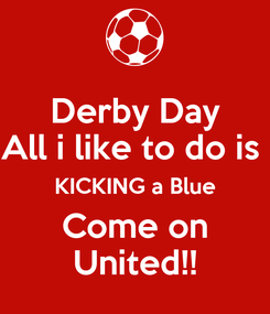Poster: Derby Day All i like to do is  KICKING a Blue Come on United!!