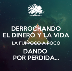 Poster: DERROCHANDO EL DINERO Y LA VIDA LA FUI POCO A POCO DANDO  POR PERDIDA...