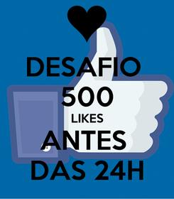 Poster: DESAFIO  500 LIKES ANTES  DAS 24H