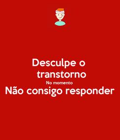 Poster: Desculpe o   transtorno No momento Não consigo responder