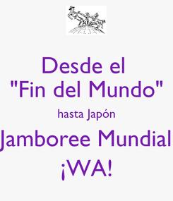 """Poster: Desde el  """"Fin del Mundo"""" hasta Japón Jamboree Mundial ¡WA!"""