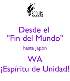 """Poster: Desde el  """"Fin del Mundo"""" hasta Japón WA ¡Espíritu de Unidad!"""