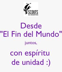 """Poster: Desde """"El Fin del Mundo"""" juntos, con espíritu  de unidad :)"""