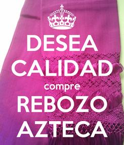 Poster: DESEA CALIDAD compre REBOZO AZTECA