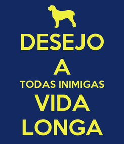 Poster: DESEJO A TODAS INIMIGAS VIDA LONGA