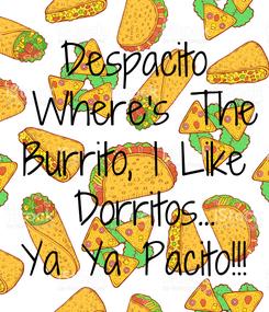 Poster: Despacito  Where's The Burrito, I Like  Dorritos... Ya Ya Pacito!!!