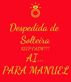 Poster: Despedida de  Solteira KEEP CALM??? AI... PARA MANUEL