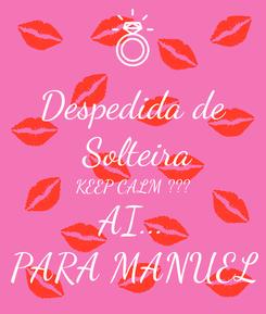 Poster: Despedida de  Solteira KEEP CALM ??? AI... PARA MANUEL