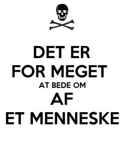 Poster: DET ER FOR MEGET  AT BEDE OM AF ET MENNESKE
