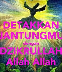 Poster: DETAKKAN JANTUNGMU dengan DZIKRULLAH Allah Allah