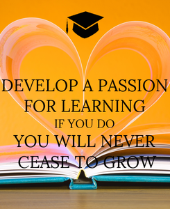 Poster: DEVELOP A PASSION FOR LEARNING IF YOU DO YOU WILL NEVER  CEASE TO GROW