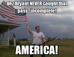 Poster: Dez Bryant NEVER caught that pass...incomplete! AMERICA!