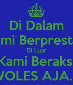 Poster: Di Dalam Kami Berprestasi Di Luar Kami Beraksi WOLES AJA..!!