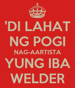 Poster: 'DI LAHAT NG POGI NAG-AARTISTA YUNG IBA WELDER