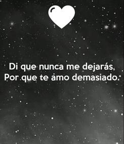 Poster: Di que nunca me dejarás, Por que te amo demasiado.
