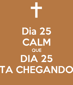 Poster: Dia 25 CALM QUE DIA 25 TA CHEGANDO