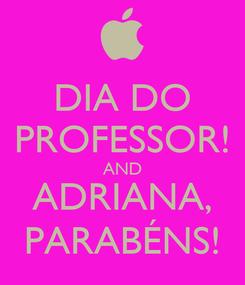 Poster: DIA DO PROFESSOR! AND ADRIANA, PARABÉNS!