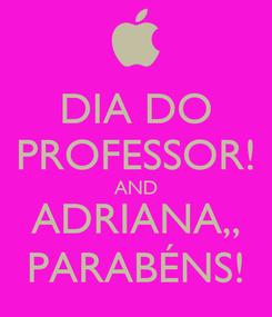 Poster: DIA DO PROFESSOR! AND ADRIANA,, PARABÉNS!