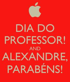 Poster: DIA DO PROFESSOR! AND ALEXANDRE, PARABÉNS!