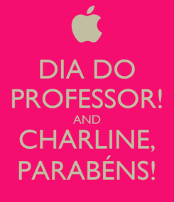 Poster: DIA DO PROFESSOR! AND CHARLINE, PARABÉNS!