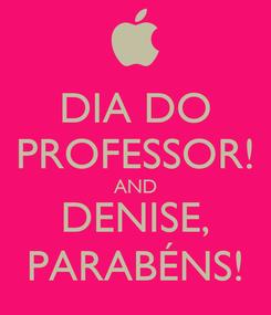 Poster: DIA DO PROFESSOR! AND DENISE, PARABÉNS!