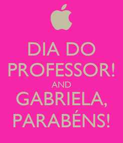 Poster: DIA DO PROFESSOR! AND GABRIELA, PARABÉNS!