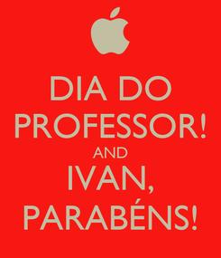 Poster: DIA DO PROFESSOR! AND IVAN, PARABÉNS!