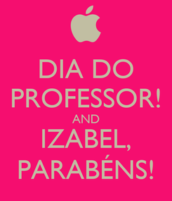 Poster: DIA DO PROFESSOR! AND IZABEL, PARABÉNS!