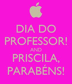 Poster: DIA DO PROFESSOR! AND PRISCILA, PARABÉNS!