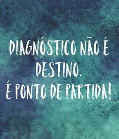 Poster: DIAGNÓSTICO NÃO É  DESTINO.  É PONTO DE PARTIDA!