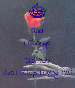 Poster: Did I Change Or  Did You Just Stop Loving Me?