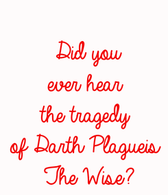 Poster:  Did you ever hear the tragedy of Darth Plagueis  The Wise?