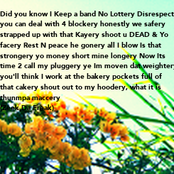 Poster: Did you know I Keep a band No Lottery Disrespect  you can deal with 4 blockery honestly we safery  strapped up with that Kayery shoot u DEAD & Yo facery Rest