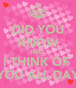 Poster: DID YOU KNOW THAT  I THINK OF  YOU ALL DAY