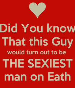 Poster: Did You know That this Guy would turn out to be  THE SEXIEST man on Eath
