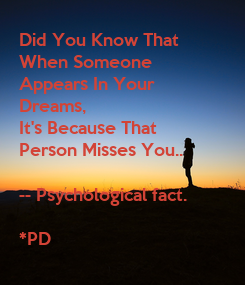 Poster: Did You Know That  When Someone  Appears In Your  Dreams,  It's Because That  Person Misses You..  -- Psychological fact.  *PD