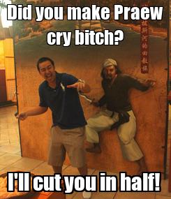 Poster: Did you make Praew cry bitch? I'll cut you in half!