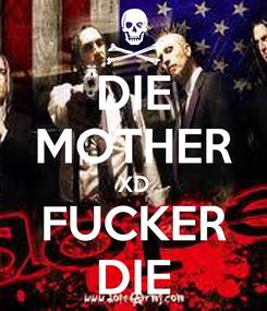 Poster: DIE MOTHER XD FUCKER DIE