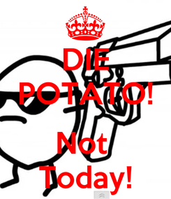 Poster: DIE POTATO!  Not  Today!