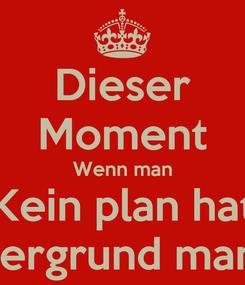 Poster: Dieser Moment Wenn man Kein plan hat Welchen Hintergrund man nehmen soll