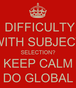 Poster:  DIFFICULTY WITH SUBJECT SELECTION? KEEP CALM DO GLOBAL