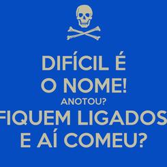 Poster: DIFÍCIL É O NOME! ANOTOU? FIQUEM LIGADOS! E AÍ COMEU?