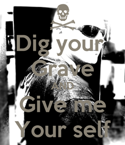 Poster: Dig your  Grave AND Give me Your self