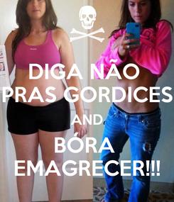 Poster: DIGA NÃO  PRAS GORDICES AND BÓRA  EMAGRECER!!!