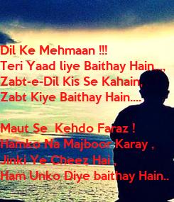 Poster: Dil Ke Mehmaan !!! Teri Yaad liye Baithay Hain..., Zabt-e-Dil Kis Se Kahain,  Zabt Kiye Baithay Hain....  Maut Se  Kehdo Faraz ! Hamko Na Majboor Karay ,  Jinki Ye Cheez Hai ,  Ham