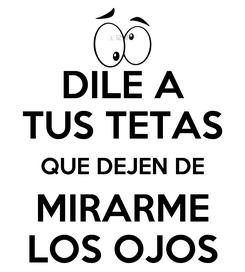 Poster: DILE A TUS TETAS QUE DEJEN DE MIRARME LOS OJOS