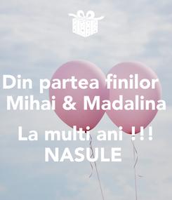 Poster: Din partea finilor   Mihai & Madalina  La multi ani !!! NASULE