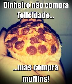 Poster: Dinheiro não compra felicidade... ...mas compra muffins!